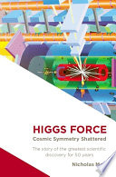 Higgs force   cosmic symmetry shattered   the story of the greatest scientific discovery for 50 years