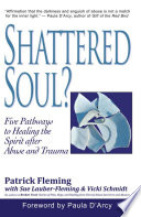 Shattered Soul Five Pathways To Healing The Spirit After Abuse And Trauma