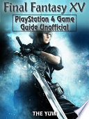 Final Fantasy XV PlayStation 4 Game Guide Unofficial