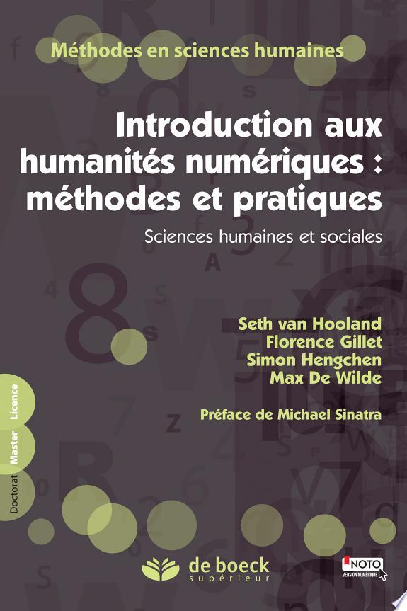 Introduction aux humanités numériques : méthodes et pratiques : sciences humaines et sociales / Seth van Hooland, Florence Gillet, Simon Hengchen... [et al.] ; préface de Michael Sinatra.- Louvain-la-Neuve : De Boeck supérieur , DL 2016