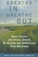 Breathe In, Breathe Out Inhale Energy and Exhale Stress by Guiding and Controlling Your Breathing