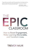 The Epic Classroom: How to Boost Engagement, Make Learning Memorable, and Transform Lives