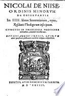 Nicolai De Niise ordinis Minorum de obseruantia In 4. libros Sententiarum, opus, resolutio theologorum inscriptum. Cunctis in theologia proficere uolentibus, maximè necessarium. Duplici annexo indice, quorum alter quaestiones, dicta uero notabilia reliquus complectitur