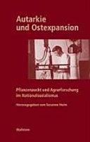 Geschichte der Kaiser-Wilhelm-Gesellschaft im Nationalsozialismus: Autarkie und Ostexpansion : Pflanzenzucht und Agrarforschung im Nationalsozialismus