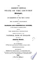 The present critical state of the country developed  or  An exhibition of the true causes of the calamatious derangement of the banking and commercial system  at the present alarming crisis  shewing the essential distinction between the solidity of the national Bank of England and that of country banks  by an individual of thirty years  practical experience in banking and commercial affairs  T S  Surr