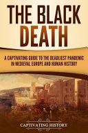 The Black Death A Captivating Guide To The Deadliest Pandemic In Medieval Europe And Human History