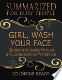 Girl Wash Your Face Summarized For Busy People Stop Believing The Lies About Who You Are So You Can Become Who You Were Meant To Be Based On The Book By Rachel Hollis