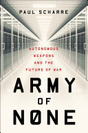 Army Of None Autonomous Weapons And The Future Of War