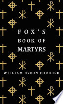 Fox s Book of Martyrs   A History of the Lives  Sufferings and Triumphant Deaths of the Early Christian and Protestant Martyrs