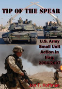 Tip Of The Spear: U.S. Army Small Unit Action In Iraq, 2004-2007 [Illustrated Edition] : campaign that toppled the saddam...