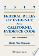 Federal Rules of Evidence and California Evidence Code  2017 Case Supplement