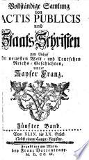 Vollständige Samlung von Actis Publicis und Staats-Schriften zum Behuf Der neuesten Welt- und Teutschen Reichs-Geschichten, unter Kayser Franz