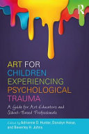 Art for children experiencing psychological trauma : a guide for art educators and school-based professionals /