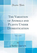 The Variation of Animals and Plants Under Domestication  Vol  1 of 2  Classic Reprint