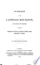 Summary of the Catholic Religion  including its history  from the birth of our Saviour until the present time