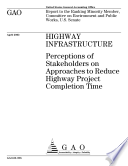 Highway infrastructure perceptions of stakeholders on approaches to reduce highway project completion time   report to the ranking minority member  Committee on Environment and Public Works  U S  Senate