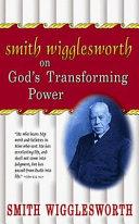 Smith Wigglesworth on God s Transforming Power