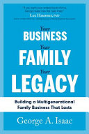 Your Business, Your Family, Your Legacy: Building a Multigenerational Family Business That Lasts