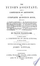 The Tutor's Assistant ... To which is added, A Compendium of Book-Keeping, by single entry, by Isaac Fisher. (New edition.)