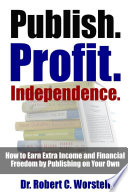 Publish  Profit  Independence    How to Earn Extra Income and Financial Freedom by Publishing on Your Own