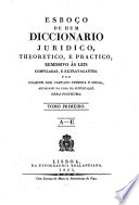 Esboço de hum diccionario juridico, theoretico, e practico, remissivo ás leis compiladas, e extravagantes