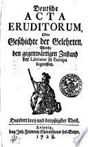 Deutsche ACTA ERUDITORUM, Oder Geschichte der Gelehrten, Welche den gegenwärtigen Zustand der Literatur in Europa begreiffen