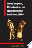 Chinese Immigrants  African Americans  and Racial Anxiety in the United States  1848 82