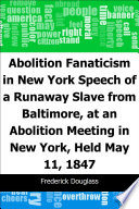 Abolition Fanaticism in New York  Speech of a Runaway Slave from Baltimore  at an Abolition  Meeting in New York  Held May 11  1847