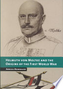 Helmuth Von Moltke and the Origins of the First World War