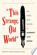 This Strange, Old World and Other Book Reviews by Katherine Anne Porter Than Sixty Five Book Review Many Of Which