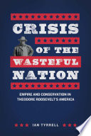 Crisis of the wasteful nation : empire and conservation in Theodore Roosevelt