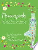 Flowerspeak  The Flower Whisperer s Guide to Health  Happiness  and Awakening