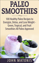 Paleo Smoothies  100 Healthy Paleo Recipes to Energize  Detox  and Lose Weight   Green  Tropical  and Fruit Smoothies All Paleo Approved