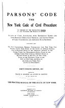 Parsons  Code  the New York Code of Civil Procedure  as Amended by the Legislature to and Including the Session of 1919  1920   Sections of Code Annotated with Reference Notes and Notes Showing Derivation Thereof  and Giving Titles of Cases Construing and Applying Such Sections  Containing Also the State Constitution  General Construction Law  New York City Municipal Court Code  Rules of the Court of Appeals  General Rules of Practice  Rules of the Appellate Division of the Supreme Court  All Departments  Special Rules of the Supreme Court  First Judicial District  Rules of the City Court of the City of New York  and Rules of the Appellate Terms  First and Second Departments     The Practice Manual of the State of New York
