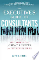 The Executive   s Guide to Consultants  How to Find  Hire and Get Great Results from Outside Experts
