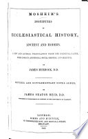 Institutes of Ecclesiastical History  ancient and modern     A new and literal translation from the original Latin  with copious additional original and selected  By J  Murdock