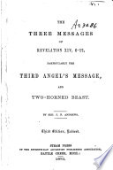 The Three Messages Of Revelation XIV, 6-12, Particularly The Third Angel's Message, And Two-horned Beast : ...