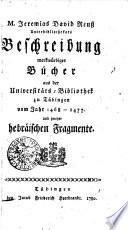 M. Jeremias David Reuß Unterbibliothekars Beschreibung merkwürdiger Bücher aus der Universitäts-Bibliothek zu Tübingen vom Jahr 1468-1477 und zweyer hebräischen Fragmente