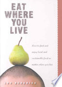 Eat Where You Live  How to Find and Enjoy Local and Sustainable Food No Matter Where You Live