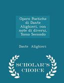 Opere Poetiche Di Dante Alighieri  Con Note Di Diversi  Tomo Secondo   Scholar s Choice Edition