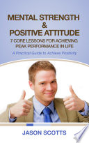 Mental Strength & Positive Attitude: 7 Core Lessons For Achieving Peak Performance In Life