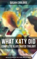 WHAT KATY DID   Complete Illustrated Trilogy  What Katy Did  What Katy Did at School   What Katy Did Next