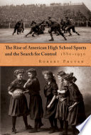 The Rise of American High School Sports and the Search for Control  1880 1930