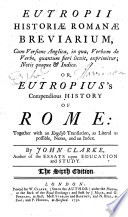 Eutropii Historiæ Romanæ breviarium ... Or, Eutropius's Compendious history of Rome: together with an English translation ... notes, and an index. By John Clarke ... The fourth edition