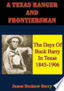 A Texas Ranger And Frontiersman  The Days Of Buck Barry In Texas 1845 1906