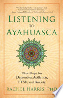 Listening to Ayahuasca New Hope for Depression, Addiction, PTSD, and Anxiety