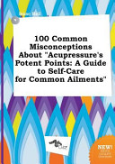 100 Common Misconceptions about Acupressure s Potent Points