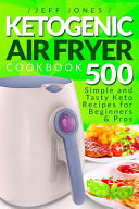 Ketogenic Air Fryer Cookbook 500 Simple And Tasty Keto Recipes For Beginners And Pros