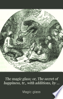 The magic glass  or  The secret of happiness  tr   with additions  by mrs  Campbell Overend