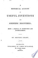 A historical account of useful inventions and scientific discoveries  being a manual of instruction  and entertainment